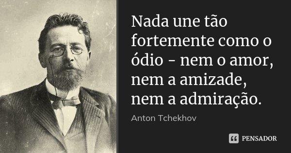 Nada une tão fortemente como o ódio - nem o amor, nem a amizade, nem a admiração.... Frase de Anton Tchekhov.