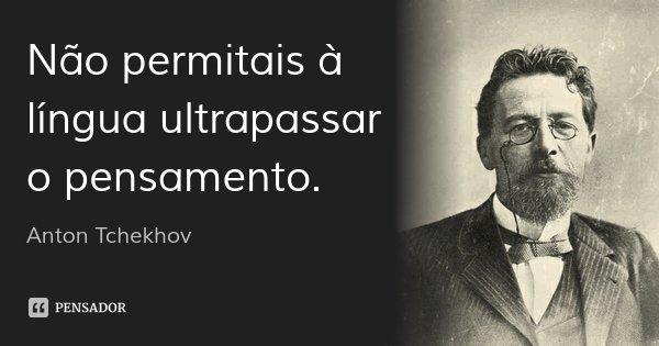Não permitais à língua ultrapassar o pensamento.... Frase de Anton Tchekhov.