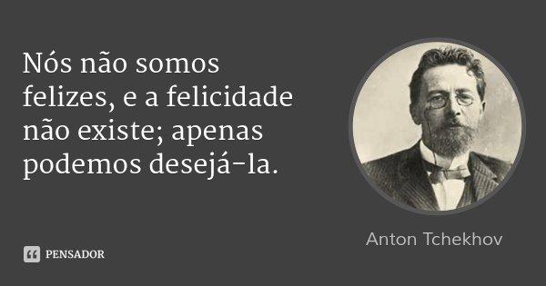 Nós não somos felizes, e a felicidade não existe; apenas podemos desejá-la.... Frase de Anton Tchekhov.