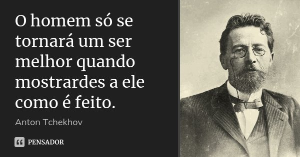 O homem só se tornará um ser melhor quando mostrardes a ele como é feito.... Frase de Anton Tchekhov.