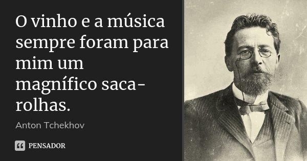 O vinho e a música sempre foram para mim um magnífico saca-rolhas.... Frase de Anton Tchekhov.