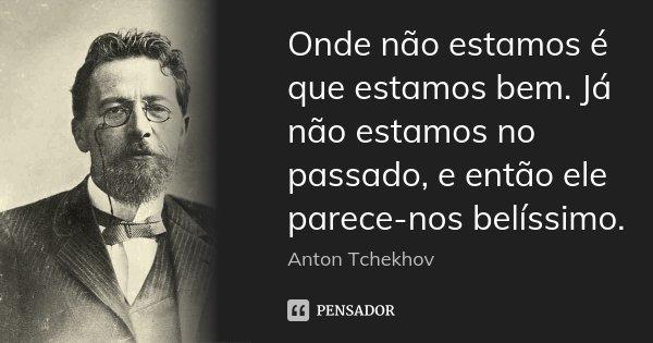 Onde não estamos é que estamos bem. Já não estamos no passado, e então ele parece-nos belíssimo.... Frase de Anton Tchekhov.