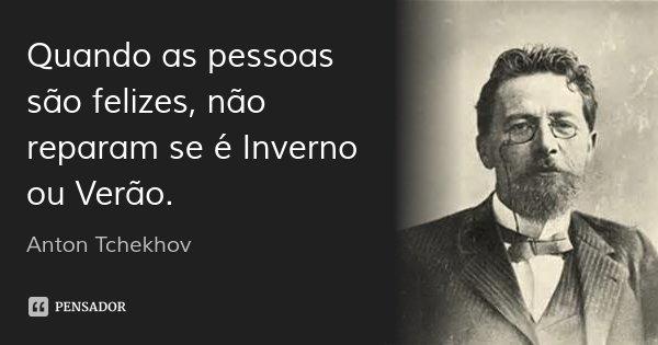 Quando as pessoas são felizes, não reparam se é Inverno ou Verão.... Frase de Anton Tchekhov.