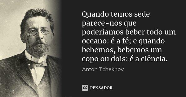 Quando temos sede parece-nos que poderíamos beber todo um oceano: é a fé; e quando bebemos, bebemos um copo ou dois: é a ciência.... Frase de Anton Tchekhov.