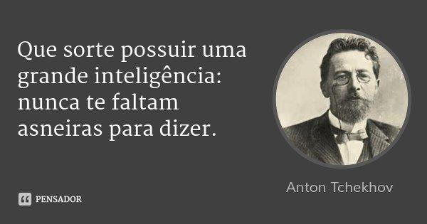 Que sorte possuir uma grande inteligência: nunca te faltam asneiras para dizer.... Frase de Anton Tchekhov.