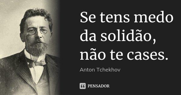 Se tens medo da solidão, não te cases.... Frase de Anton Tchekhov.