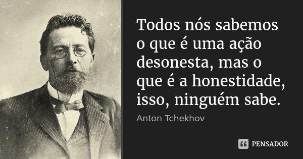 Todos nós sabemos o que é uma ação desonesta, mas o que é a honestidade, isso, ninguém sabe.... Frase de Anton Tchekhov.