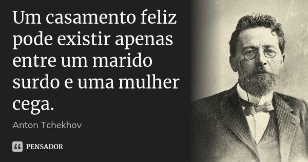 Um casamento feliz pode existir apenas entre um marido surdo e uma mulher cega.... Frase de Anton Tchekhov.
