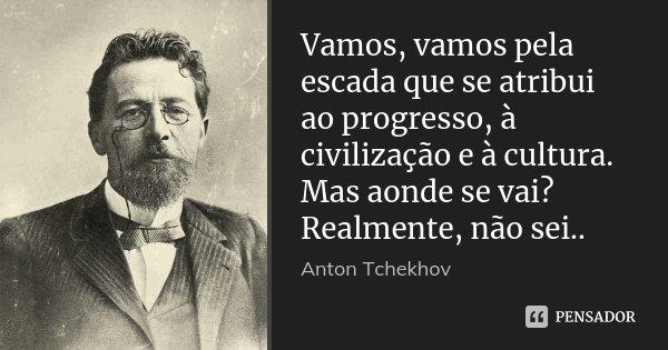 Vamos, vamos pela escada que se atribui ao progresso, à civilização e à cultura. Mas aonde se vai? Realmente, não sei..... Frase de Anton Tchekhov.
