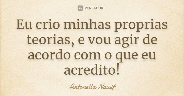 Eu crio minhas proprias teorias, e vou agir de acordo com o que eu acredito!... Frase de Antonella Nassif.