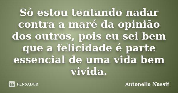 Só estou tentando nadar contra a maré da opinião dos outros, pois eu sei bem que a felicidade é parte essencial de uma vida bem vivida.... Frase de Antonella Nassif.