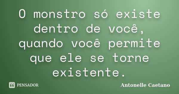 O monstro só existe dentro de você, quando você permite que ele se torne existente.... Frase de Antonelle Caetano.