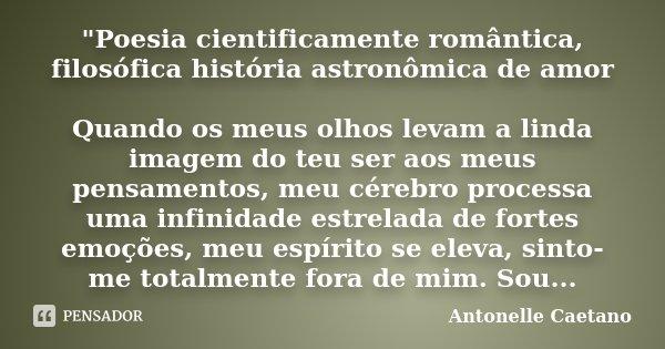 """""""Poesia cientificamente romântica, filosófica história astronômica de amor Quando os meus olhos levam a linda imagem do teu ser aos meus pensamentos, meu c... Frase de Antonelle Caetano."""