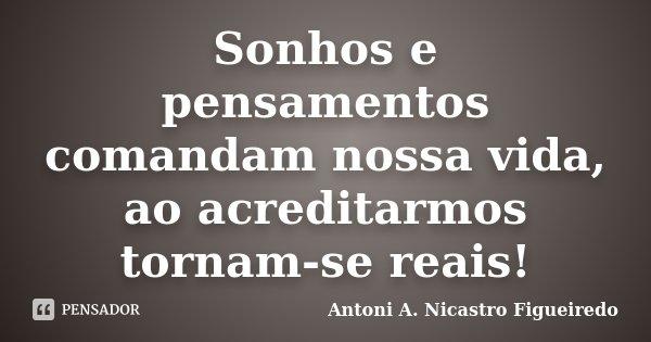 Sonhos e pensamentos comandam nossa vida, ao acreditarmos tornam-se reais!... Frase de Antoni A. Nicastro Figueiredo.