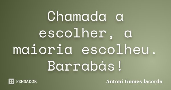Chamada a escolher, a maioria escolheu. Barrabás!... Frase de Antoni Gomes lacerda.