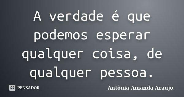 A verdade é que podemos esperar qualquer coisa, de qualquer pessoa.... Frase de Antônia Amanda Araujo..