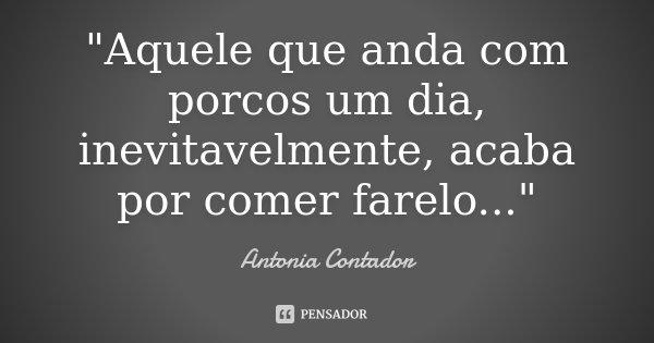 """""""Aquele que anda com porcos um dia, inevitavelmente, acaba por comer farelo...""""... Frase de (Antonia Contador)."""