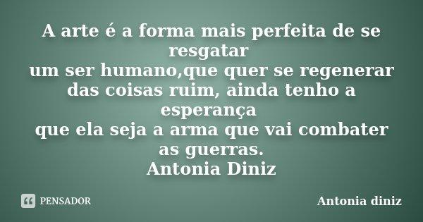 A arte é a forma mais perfeita de se resgatar um ser humano,que quer se regenerar das coisas ruim, ainda tenho a esperança que ela seja a arma que vai combater ... Frase de Antonia Diniz.