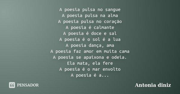 A poesia pulsa no sangue A poesia pulsa na alma A poesia pulsa no coração A poesia é calmante A poesia é doce e sal A poesia é o sol é a lua A poesia dança, ama... Frase de Antonia Diniz.