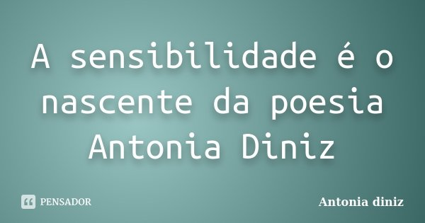 A sensibilidade é o nascente da poesia Antonia Diniz... Frase de Antonia Diniz.