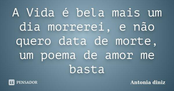 A Vida é bela mais um dia morrerei, e não quero data de morte, um poema de amor me basta... Frase de Antonia Diniz.