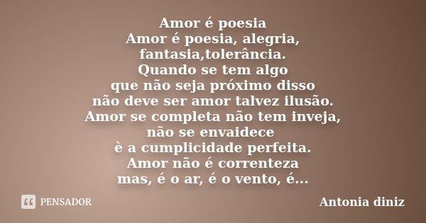 Amor é poesia Amor é poesia, alegria, fantasia,tolerância. Quando se tem algo que não seja próximo disso não deve ser amor talvez ilusão. Amor se completa não t... Frase de Antonia Diniz.