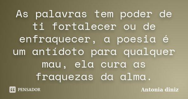 As palavras tem poder de ti fortalecer ou de enfraquecer, a poesia é um antídoto para qualquer mau, ela cura as fraquezas da alma.... Frase de Antonia Diniz.