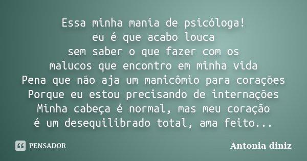Essa minha mania de psicóloga! eu é que acabo louca sem saber o que fazer com os malucos que encontro em minha vida Pena que não aja um manicômio para corações ... Frase de Antonia Diniz.