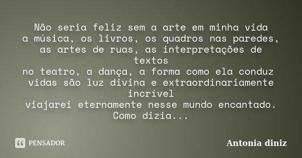 Não seria feliz sem a arte em minha vida a música, os livros, os quadros nas paredes, as artes de ruas, as interpretações de textos no teatro, a dança,a forma c... Frase de Antonia Diniz.