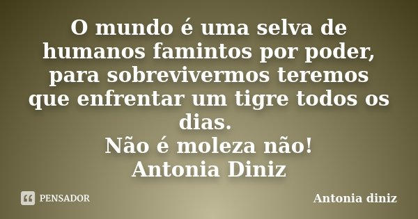 O mundo é uma selva de humanos famintos por poder, para sobrevivermos teremos que enfrentar um tigre todos os dias. Não é moleza não! Antonia Diniz... Frase de Antonia Diniz.