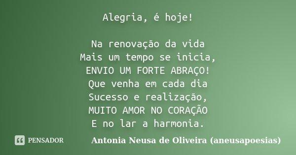 Alegria, é hoje! Na renovação da vida Mais um tempo se inicia, ENVIO UM FORTE ABRAÇO! Que venha em cada dia Sucesso e realização, MUITO AMOR NO CORAÇÃO E no lar... Frase de Antonia Neusa de Oliveira (aneusapoesias).