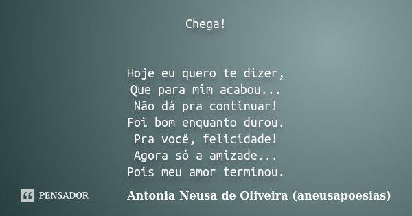 Chega! Hoje eu quero te dizer, Que para mim acabou... Não dá pra continuar! Foi bom enquanto durou. Pra você, felicidade! Agora só a amizade... Pois meu amor te... Frase de Antonia Neusa de Oliveira (aneusapoesias).