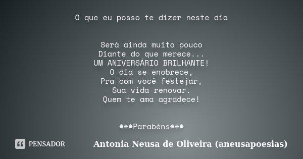 O que eu posso te dizer neste dia Será ainda muito pouco Diante do que merece... UM ANIVERSÁRIO BRILHANTE! O dia se enobrece, Pra com você festejar, Sua vida re... Frase de Antonia Neusa de Oliveira (aneusapoesias).
