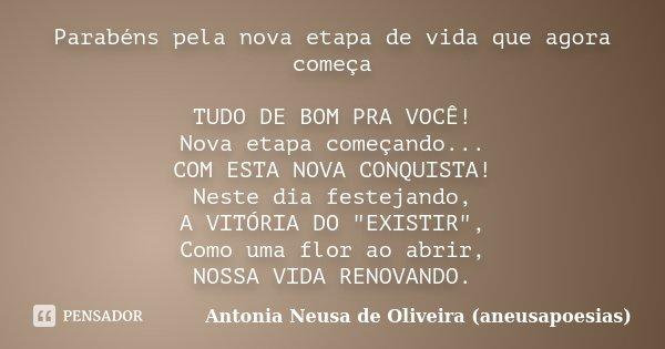 Parabéns pela nova etapa de vida que agora começa TUDO DE BOM PRA VOCÊ! Nova etapa começando... COM ESTA NOVA CONQUISTA! Neste dia festejando, A VITÓRIA DO &quo... Frase de Antonia Neusa de Oliveira (aneusapoesias).