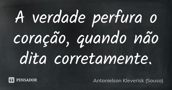 A verdade perfura o coração, quando não dita corretamente.... Frase de Antonielson Kleverisk (Sousa).