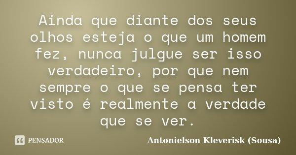 Ainda que diante dos seus olhos esteja o que um homem fez, nunca julgue ser isso verdadeiro, por que nem sempre o que se pensa ter visto é realmente a verdade q... Frase de Antonielson Kleverisk (Sousa).