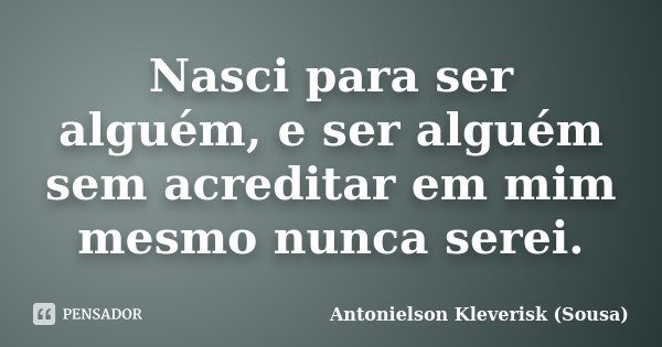 Nasci para ser alguém, e ser alguém sem acreditar em mim mesmo nunca serei.... Frase de Antonielson Kleverisk (Sousa).