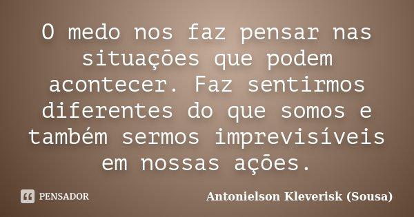 O medo nos faz pensar nas situações que podem acontecer. Faz sentirmos diferentes do que somos e também sermos imprevisíveis em nossas ações.... Frase de Antonielson Kleverisk (Sousa).