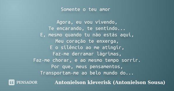 Somente o teu amor Agora, eu vou vivendo, Te encarando, te sentindo... E, mesmo quando tu não estás aqui, Meu coração te enxerga, E o silêncio ao me atingir, Fa... Frase de Antonielson kleverisk (Antonielson Sousa).