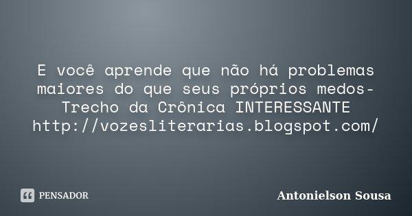 E você aprende que não há problemas maiores do que seus próprios medos- Trecho da Crônica INTERESSANTE http://vozesliterarias.blogspot.com/... Frase de Antonielson Sousa.