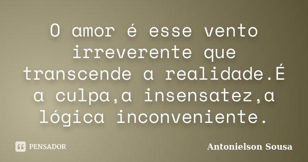 O amor é esse vento irreverente que transcende a realidade.É a culpa,a insensatez,a lógica inconveniente.... Frase de Antonielson Sousa.