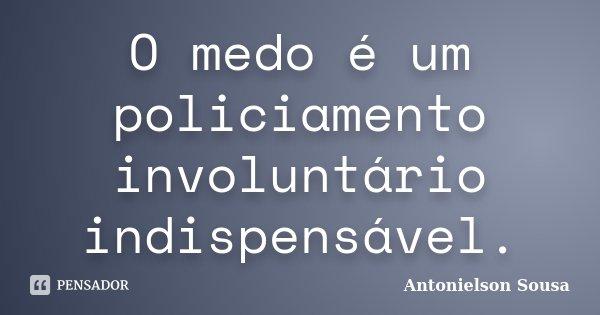 O medo é um policiamento involuntário indispensável.... Frase de Antonielson Sousa.