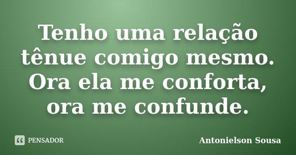 Tenho uma relação tênue comigo mesmo. Ora ela me conforta, ora me confunde.... Frase de Antonielson Sousa.