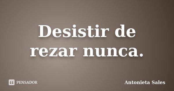 Desistir de rezar nunca.... Frase de Antonieta Sales.