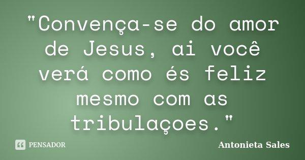 """""""Convença-se do amor de Jesus, ai você verá como és feliz mesmo com as tribulaçoes.""""... Frase de Antonieta Sales."""