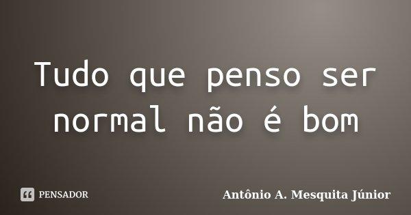 Tudo que penso ser normal não é bom... Frase de Antônio A. Mesquita Júnior.
