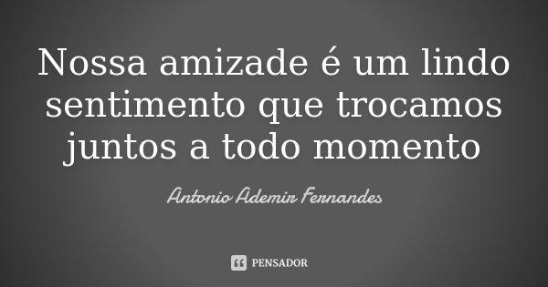 Nossa amizade é um lindo sentimento que trocamos juntos a todo momento... Frase de Antonio Ademir Fernandes.