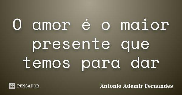 O amor é o maior presente que temos para dar... Frase de Antonio Ademir Fernandes.