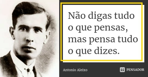 Não digas tudo o que pensas, mas pensa tudo o que dizes.... Frase de António Aleixo.