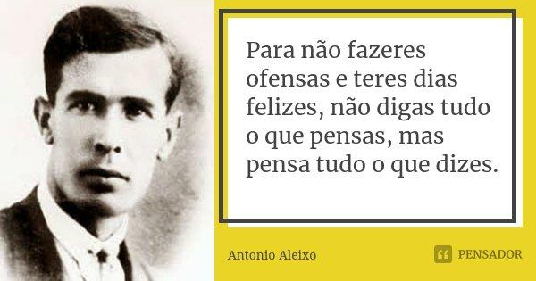 Para não fazeres ofensas e teres dias felizes, não digas tudo o que pensas, mas pensa tudo o que dizes.... Frase de Antônio Aleixo.
